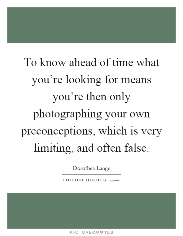 To know ahead of time what you're looking for means you're then only photographing your own preconceptions, which is very limiting, and often false Picture Quote #1