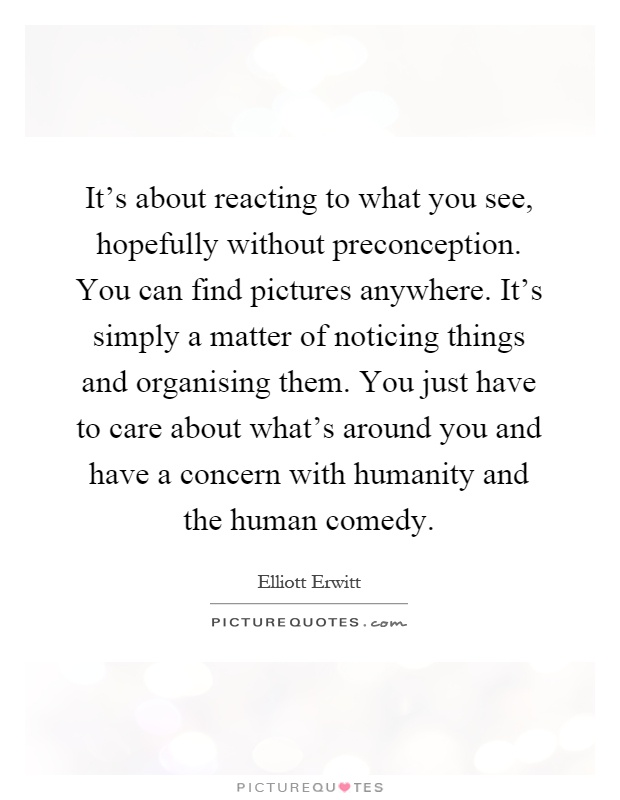 It's about reacting to what you see, hopefully without preconception. You can find pictures anywhere. It's simply a matter of noticing things and organising them. You just have to care about what's around you and have a concern with humanity and the human comedy Picture Quote #1