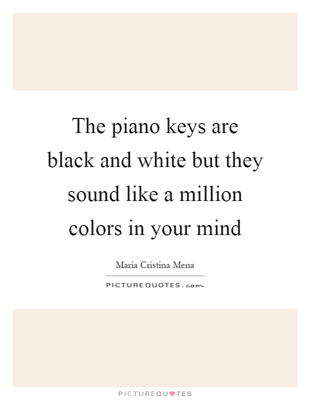The piano keys are black and white but they sound like a million colors in your mind Picture Quote #1