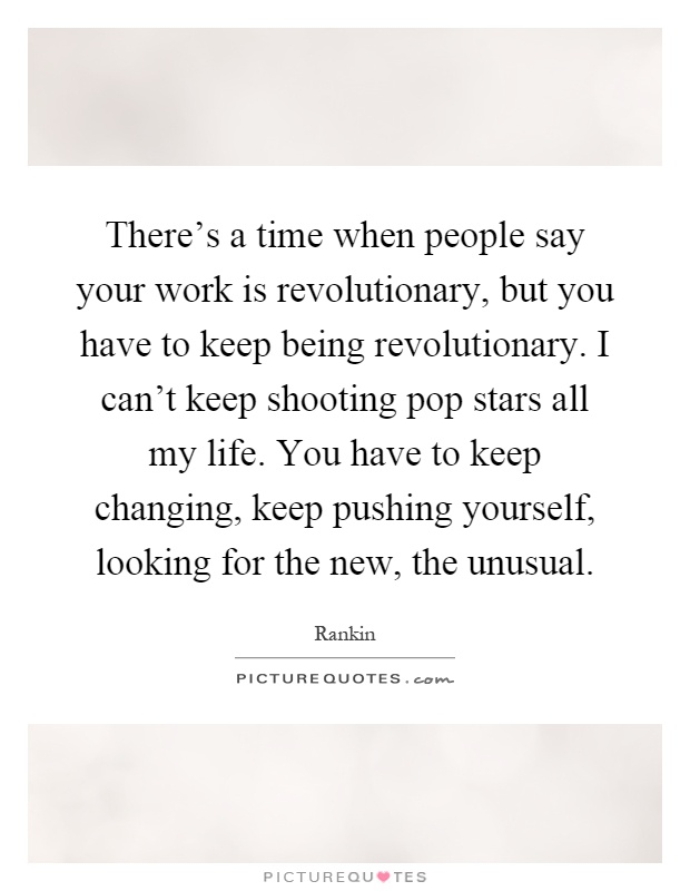 There's a time when people say your work is revolutionary, but you have to keep being revolutionary. I can't keep shooting pop stars all my life. You have to keep changing, keep pushing yourself, looking for the new, the unusual Picture Quote #1