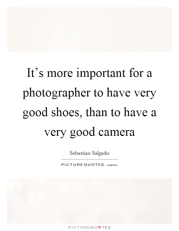 It's more important for a photographer to have very good shoes, than to have a very good camera Picture Quote #1