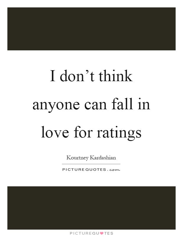 I don't think anyone can fall in love for ratings Picture Quote #1