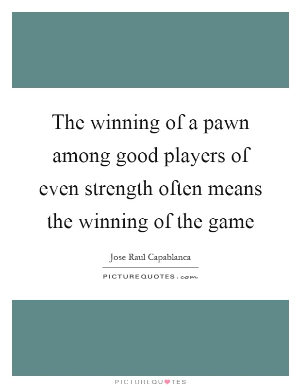 The winning of a pawn among good players of even strength often means the winning of the game Picture Quote #1