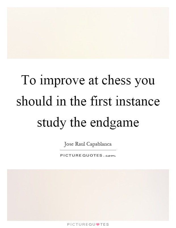 To improve at chess you should in the first instance study the endgame Picture Quote #1