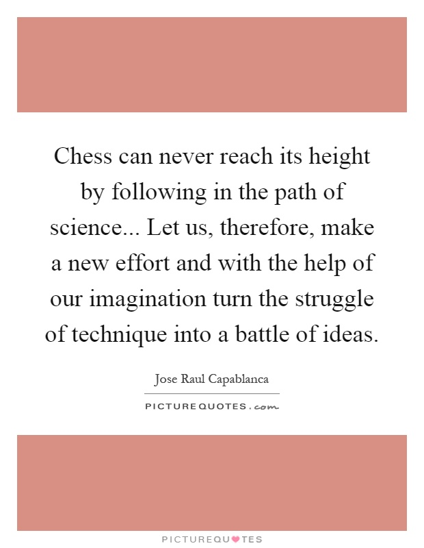 Chess can never reach its height by following in the path of science... Let us, therefore, make a new effort and with the help of our imagination turn the struggle of technique into a battle of ideas Picture Quote #1