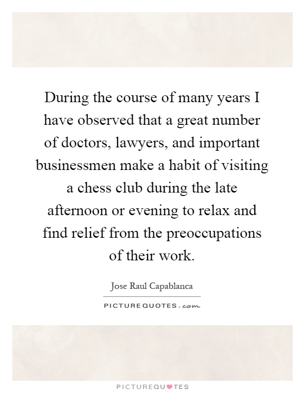 During the course of many years I have observed that a great number of doctors, lawyers, and important businessmen make a habit of visiting a chess club during the late afternoon or evening to relax and find relief from the preoccupations of their work Picture Quote #1