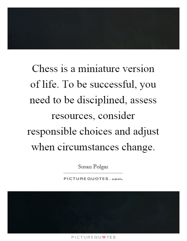 Chess is a miniature version of life. To be successful, you need to be disciplined, assess resources, consider responsible choices and adjust when circumstances change Picture Quote #1