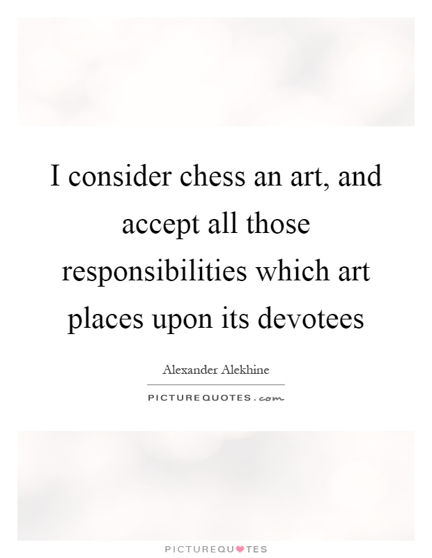 I consider chess an art, and accept all those responsibilities which art places upon its devotees Picture Quote #1