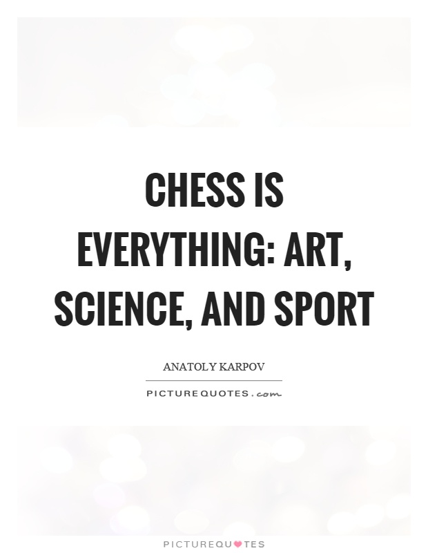 Chess is everything: art, science, and sport Picture Quote #1