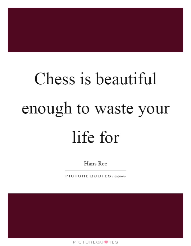 Chess is beautiful enough to waste your life for Picture Quote #1