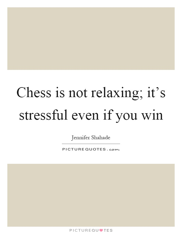 Chess is not relaxing; it's stressful even if you win Picture Quote #1