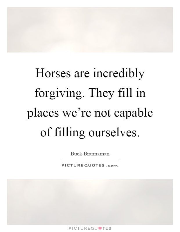 Horses are incredibly forgiving. They fill in places we're not capable of filling ourselves Picture Quote #1