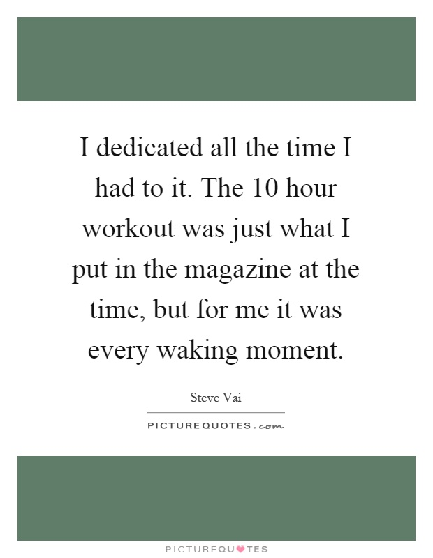 I dedicated all the time I had to it. The 10 hour workout was just what I put in the magazine at the time, but for me it was every waking moment Picture Quote #1