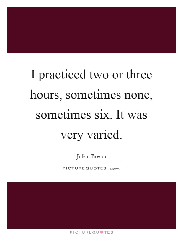 I practiced two or three hours, sometimes none, sometimes six. It was very varied Picture Quote #1