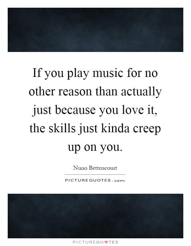 If you play music for no other reason than actually just because you love it, the skills just kinda creep up on you Picture Quote #1