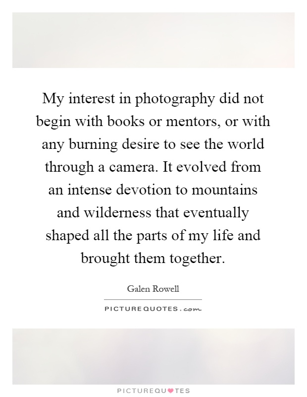 My interest in photography did not begin with books or mentors, or with any burning desire to see the world through a camera. It evolved from an intense devotion to mountains and wilderness that eventually shaped all the parts of my life and brought them together Picture Quote #1