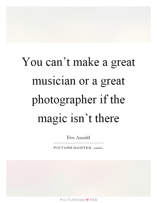 You can't make a great musician or a great photographer if the magic isn't there Picture Quote #1