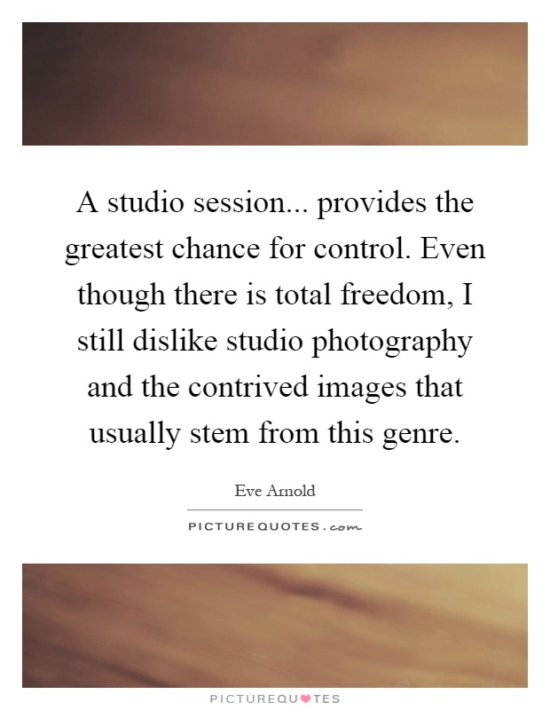 A studio session... provides the greatest chance for control. Even though there is total freedom, I still dislike studio photography and the contrived images that usually stem from this genre Picture Quote #1