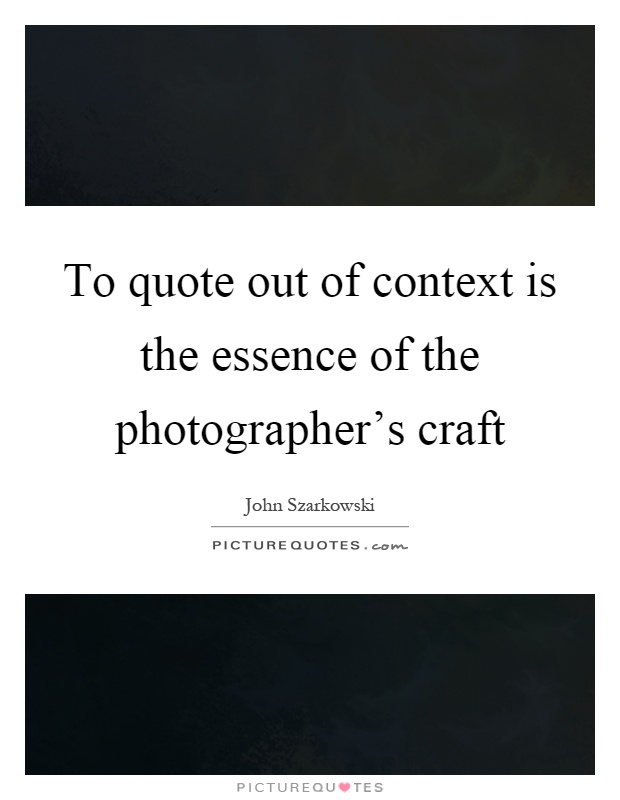 To quote out of context is the essence of the photographer's craft Picture Quote #1