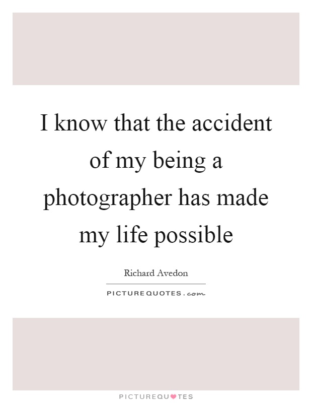 I know that the accident of my being a photographer has made my life possible Picture Quote #1