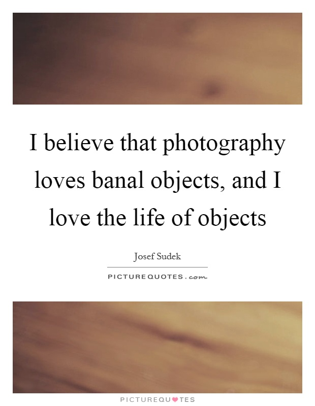 I believe that photography loves banal objects, and I love the life of objects Picture Quote #1
