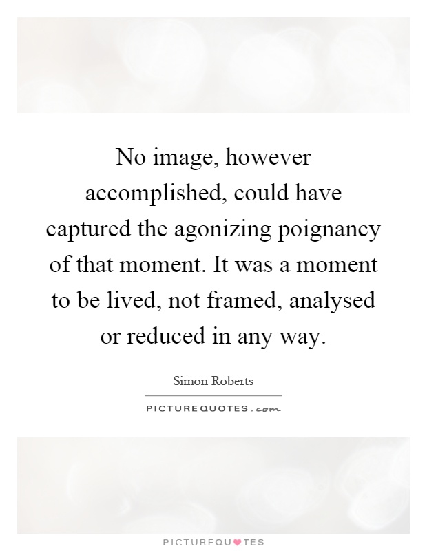 No image, however accomplished, could have captured the agonizing poignancy of that moment. It was a moment to be lived, not framed, analysed or reduced in any way Picture Quote #1