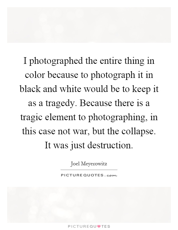 I photographed the entire thing in color because to photograph it in black and white would be to keep it as a tragedy. Because there is a tragic element to photographing, in this case not war, but the collapse. It was just destruction Picture Quote #1