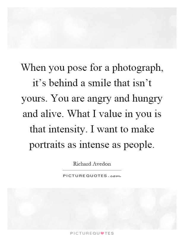When you pose for a photograph, it's behind a smile that isn't yours. You are angry and hungry and alive. What I value in you is that intensity. I want to make portraits as intense as people Picture Quote #1