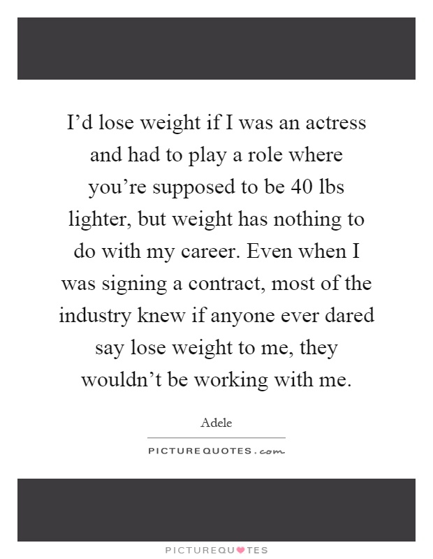 I'd lose weight if I was an actress and had to play a role where you're supposed to be 40 lbs lighter, but weight has nothing to do with my career. Even when I was signing a contract, most of the industry knew if anyone ever dared say lose weight to me, they wouldn't be working with me Picture Quote #1