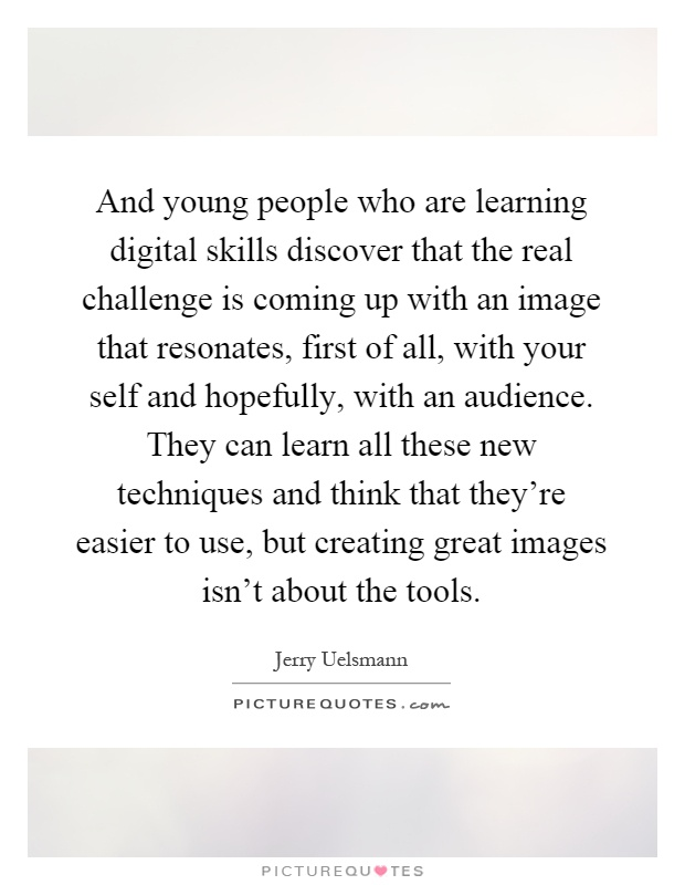 And young people who are learning digital skills discover that the real challenge is coming up with an image that resonates, first of all, with your self and hopefully, with an audience. They can learn all these new techniques and think that they're easier to use, but creating great images isn't about the tools Picture Quote #1