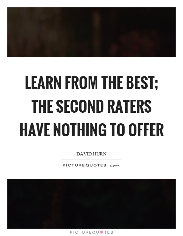 Learn from the best; the second raters have nothing to offer Picture Quote #1