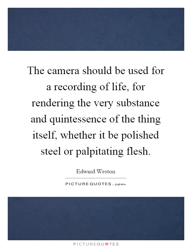 The camera should be used for a recording of life, for rendering the very substance and quintessence of the thing itself, whether it be polished steel or palpitating flesh Picture Quote #1