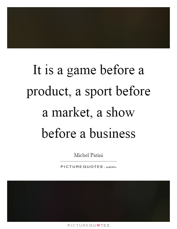 It is a game before a product, a sport before a market, a show before a business Picture Quote #1