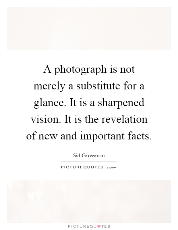 A photograph is not merely a substitute for a glance. It is a sharpened vision. It is the revelation of new and important facts Picture Quote #1