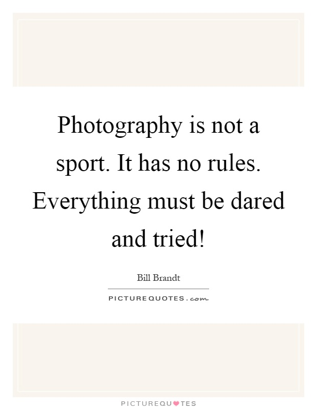 Photography is not a sport. It has no rules. Everything must be dared and tried! Picture Quote #1