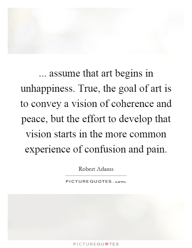 ... assume that art begins in unhappiness. True, the goal of art is to convey a vision of coherence and peace, but the effort to develop that vision starts in the more common experience of confusion and pain Picture Quote #1