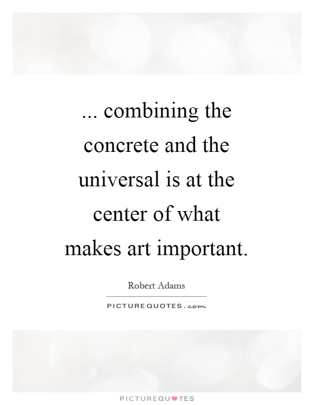 ... combining the concrete and the universal is at the center of what makes art important Picture Quote #1