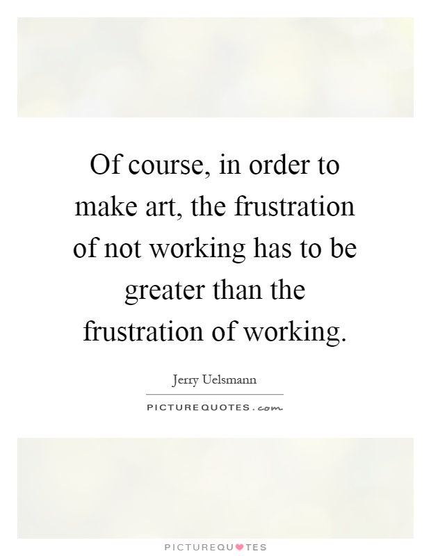 Of course, in order to make art, the frustration of not working has to be greater than the frustration of working Picture Quote #1