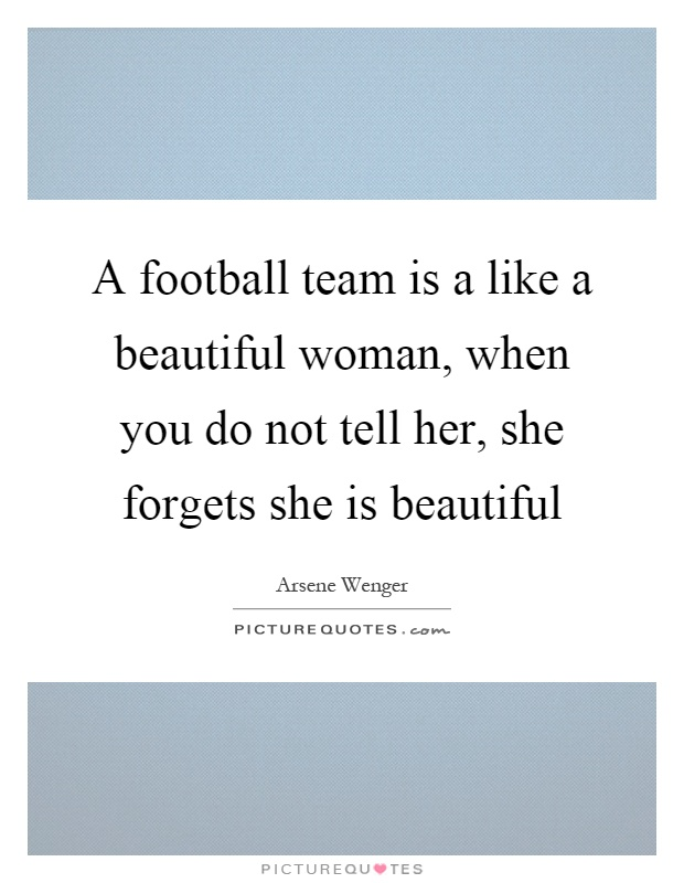 A football team is a like a beautiful woman, when you do not tell her, she forgets she is beautiful Picture Quote #1