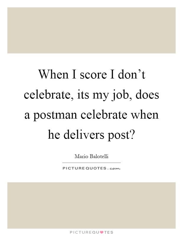 When I Score I Don't Celebrate, Its My Job, Does A Postman
