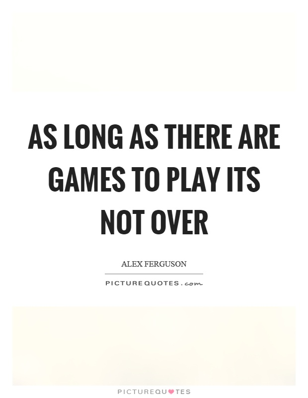 As long as there are games to play its not over Picture Quote #1