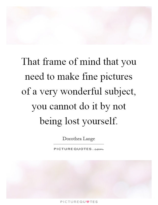 That frame of mind that you need to make fine pictures of a very wonderful subject, you cannot do it by not being lost yourself Picture Quote #1