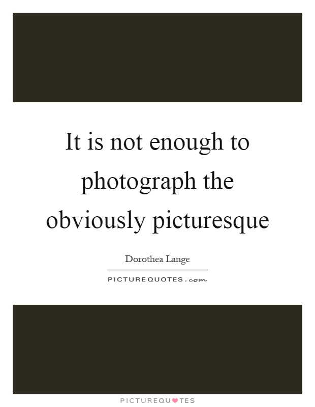It is not enough to photograph the obviously picturesque Picture Quote #1