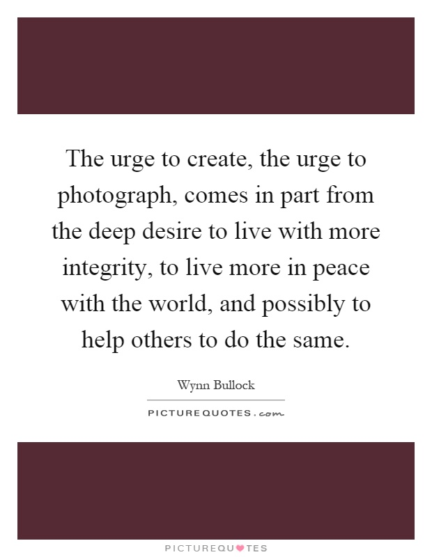 The urge to create, the urge to photograph, comes in part from the deep desire to live with more integrity, to live more in peace with the world, and possibly to help others to do the same Picture Quote #1