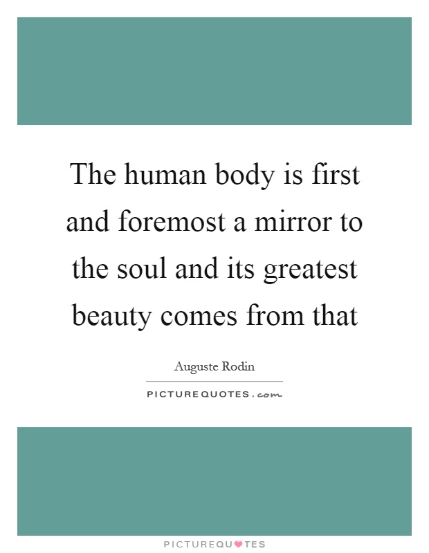 The human body is first and foremost a mirror to the soul and its greatest beauty comes from that Picture Quote #1