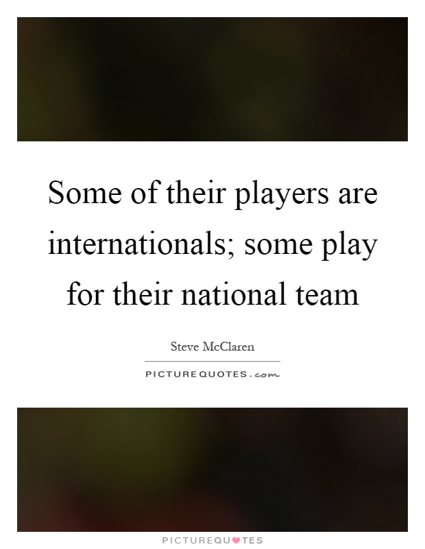 Some of their players are internationals; some play for their national team Picture Quote #1
