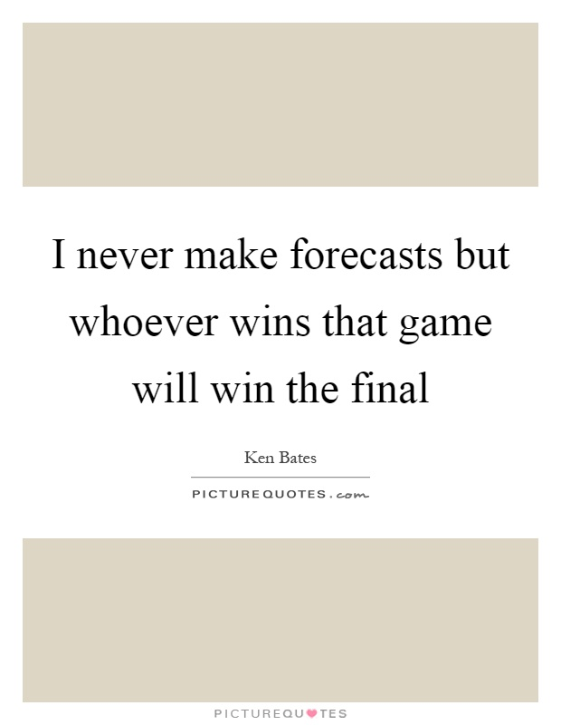 I never make forecasts but whoever wins that game will win the final Picture Quote #1