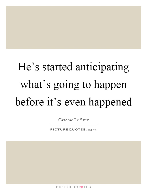 He's started anticipating what's going to happen before it's even happened Picture Quote #1