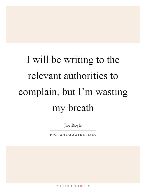 I will be writing to the relevant authorities to complain, but I'm wasting my breath Picture Quote #1