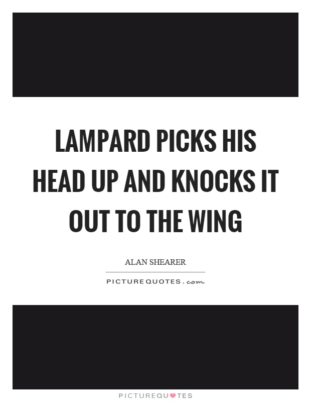 Lampard picks his head up and knocks it out to the wing Picture Quote #1